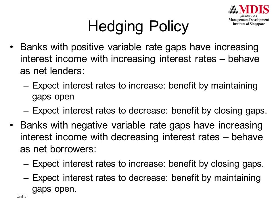 Hedging Policy Banks with positive variable rate gaps have increasing interest income with increasing interest rates – behave as net lenders: