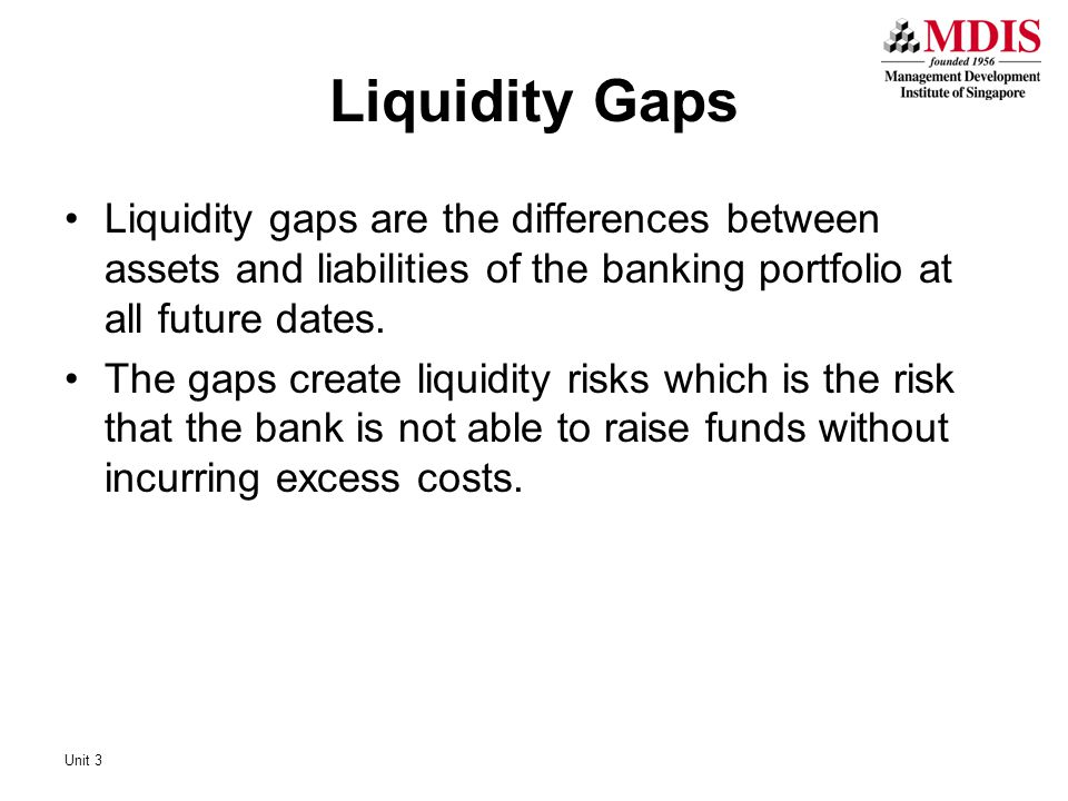 Liquidity Gaps Liquidity gaps are the differences between assets and liabilities of the banking portfolio at all future dates.