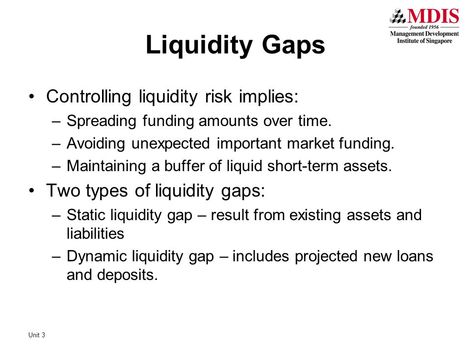 Liquidity Gaps Controlling liquidity risk implies: