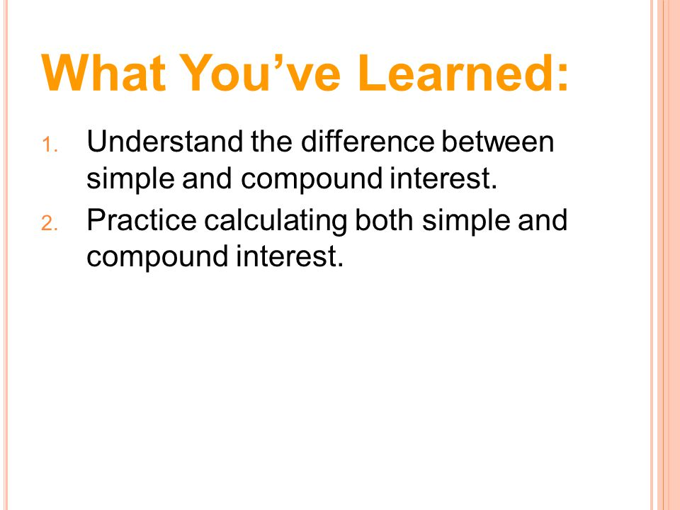 What You've Learned: Understand the difference between simple and compound interest.