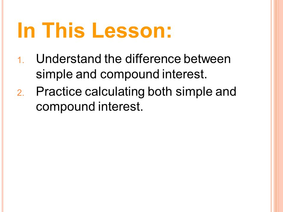 In This Lesson: Understand the difference between simple and compound interest. Practice calculating both simple and compound interest.
