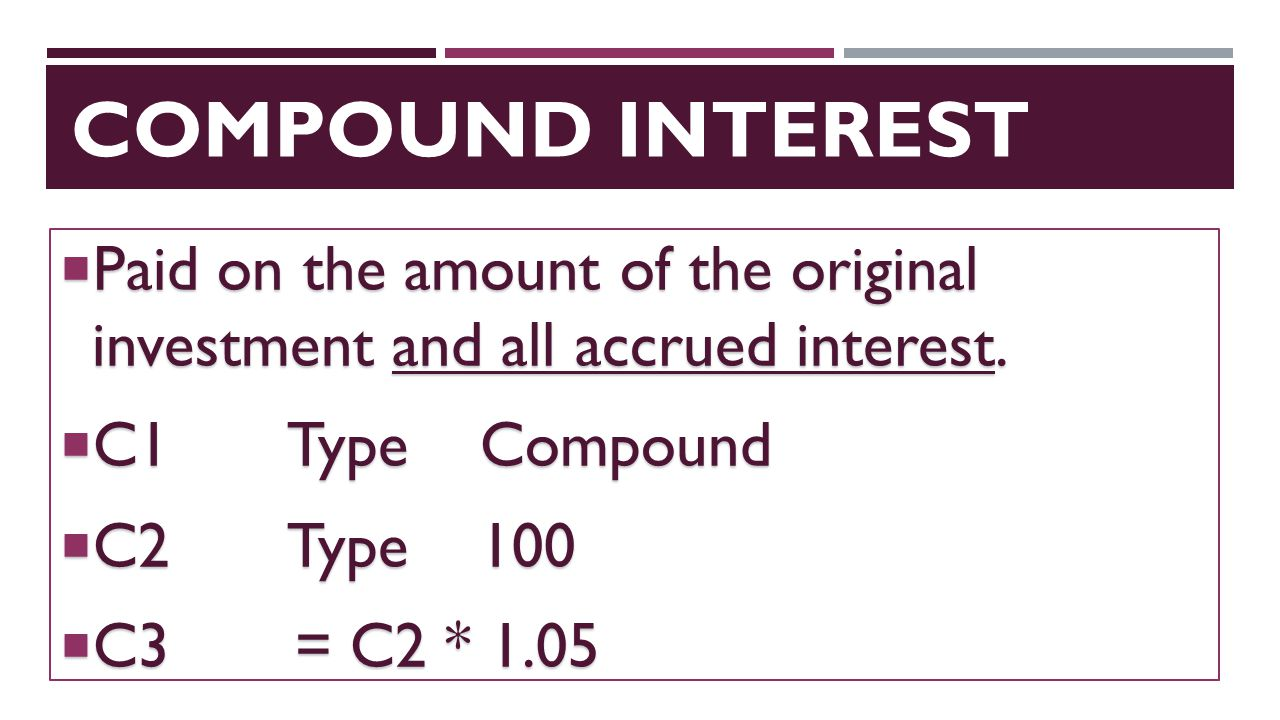 compound interest Paid on the amount of the original investment and all accrued interest. C1 Type Compound.