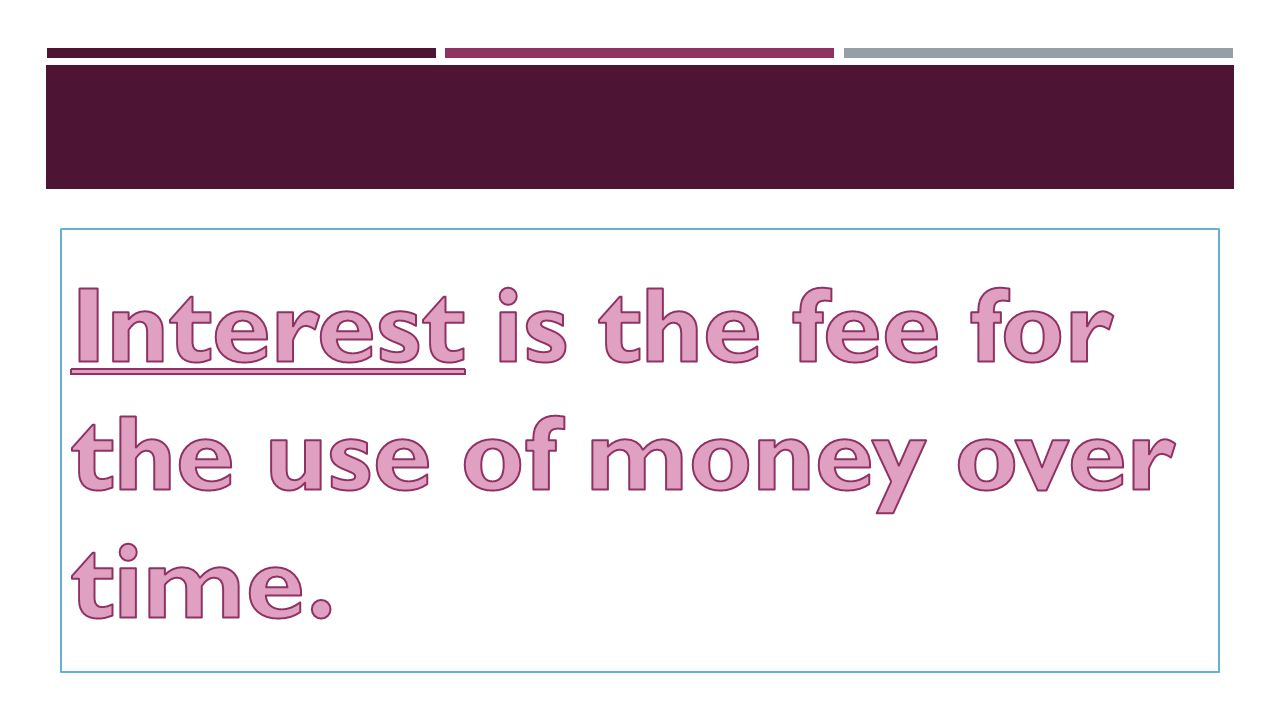 Interest is the fee for the use of money over time.