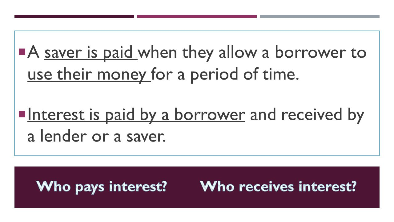 Interest is paid by a borrower and received by a lender or a saver.