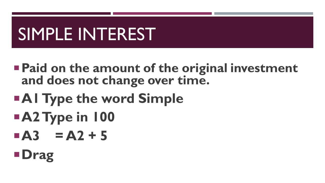 simple interest A1 Type the word Simple A2 Type in 100 A3 = A2 + 5