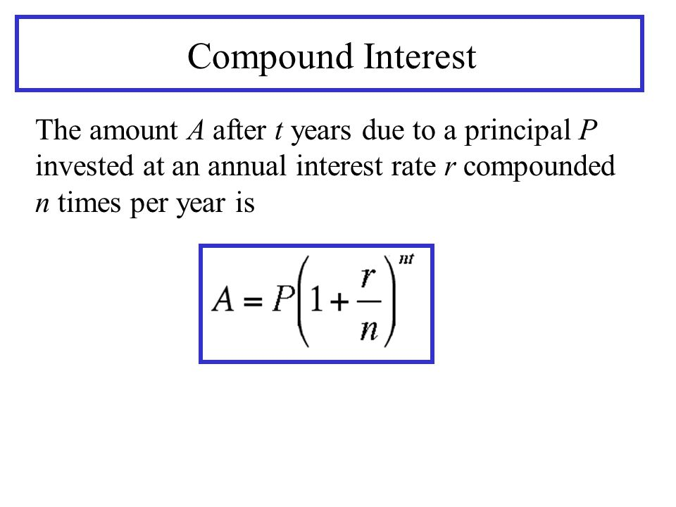 Compound Interest The amount A after t years due to a principal P invested at an annual interest rate r compounded n times per year is.