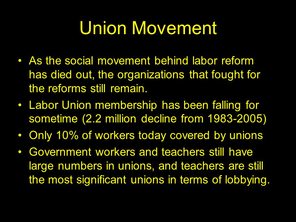 Union Movement As the social movement behind labor reform has died out, the organizations that fought for the reforms still remain.