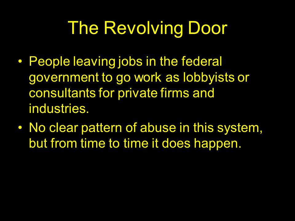 The Revolving Door People leaving jobs in the federal government to go work as lobbyists or consultants for private firms and industries.