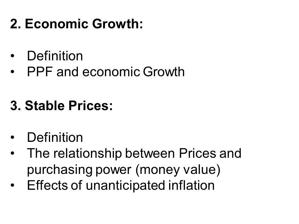 2. Economic Growth: Definition. PPF and economic Growth. 3. Stable Prices: The relationship between Prices and purchasing power (money value)