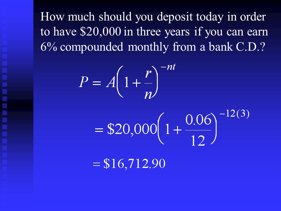 How much should you deposit today in order to have $20,000 in three years if you can earn 6% compounded monthly from a bank C.D.