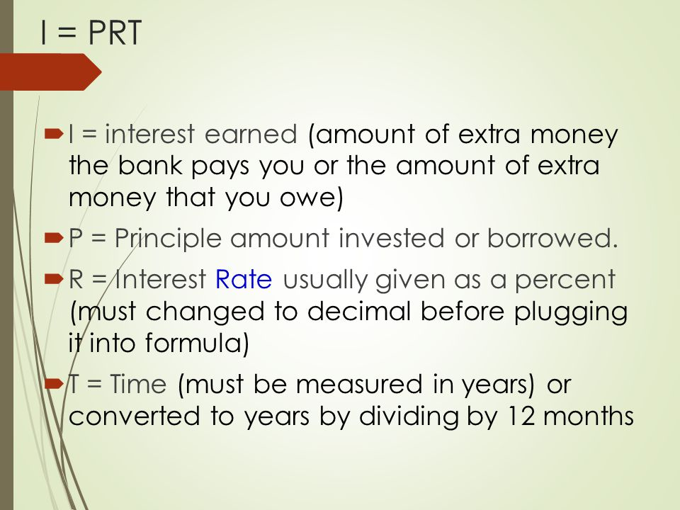 I = PRT I = interest earned (amount of extra money the bank pays you or the amount of extra money that you owe)