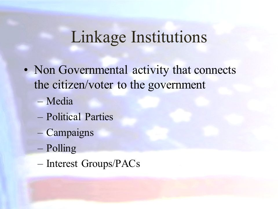 Linkage Institutions Non Governmental activity that connects the citizen/voter to the government. Media.