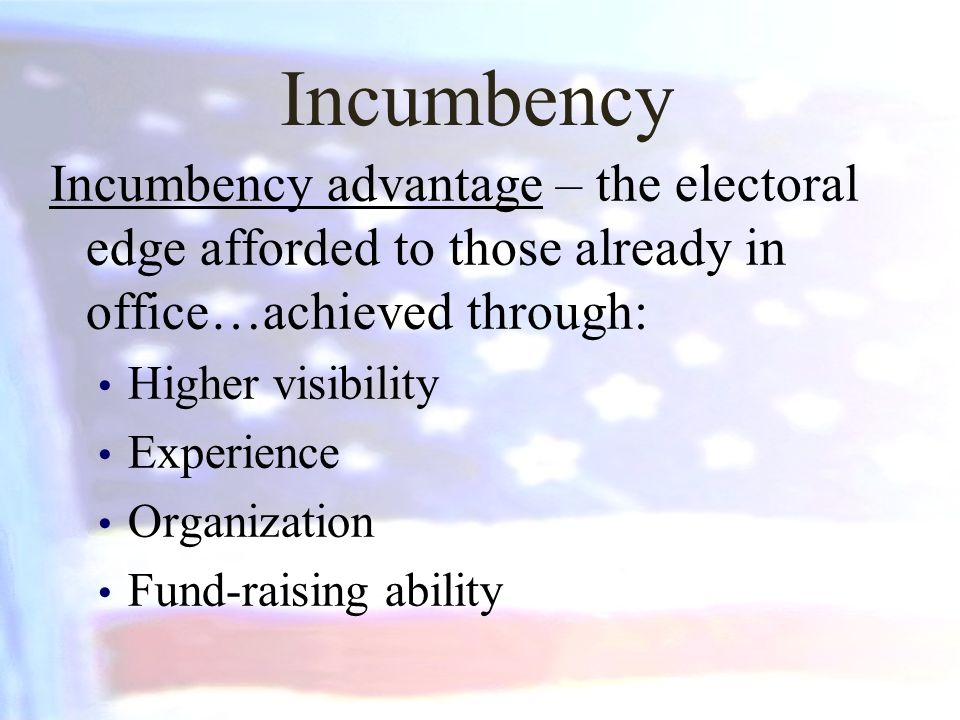 Incumbency Incumbency advantage – the electoral edge afforded to those already in office…achieved through: