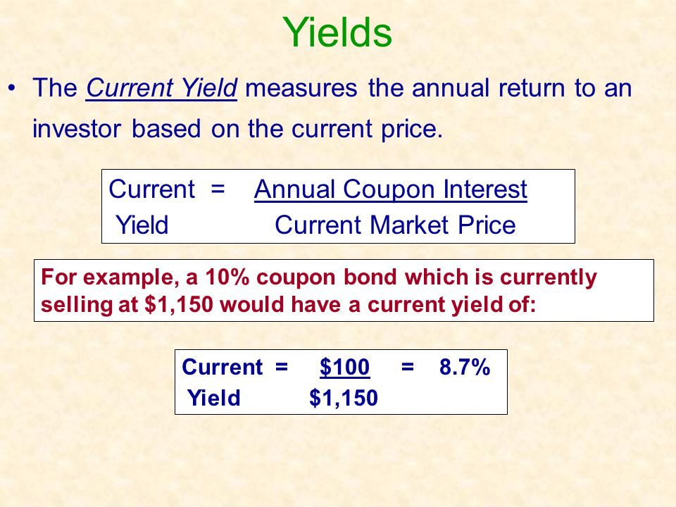 Yields The Current Yield measures the annual return to an investor based on the current price. Current = Annual Coupon Interest.