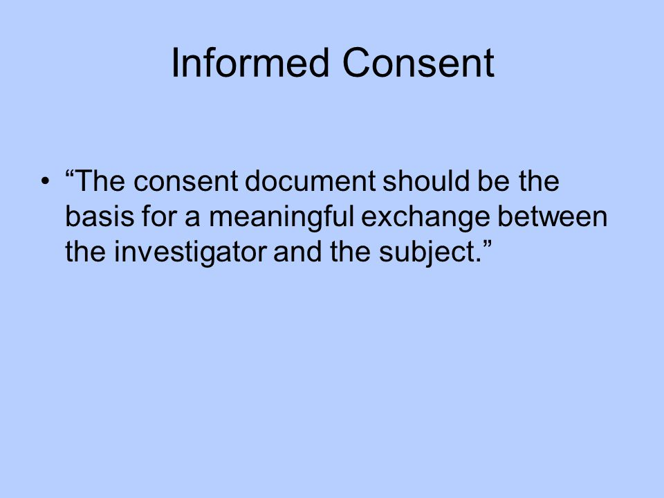 Informed Consent The consent document should be the basis for a meaningful exchange between the investigator and the subject.