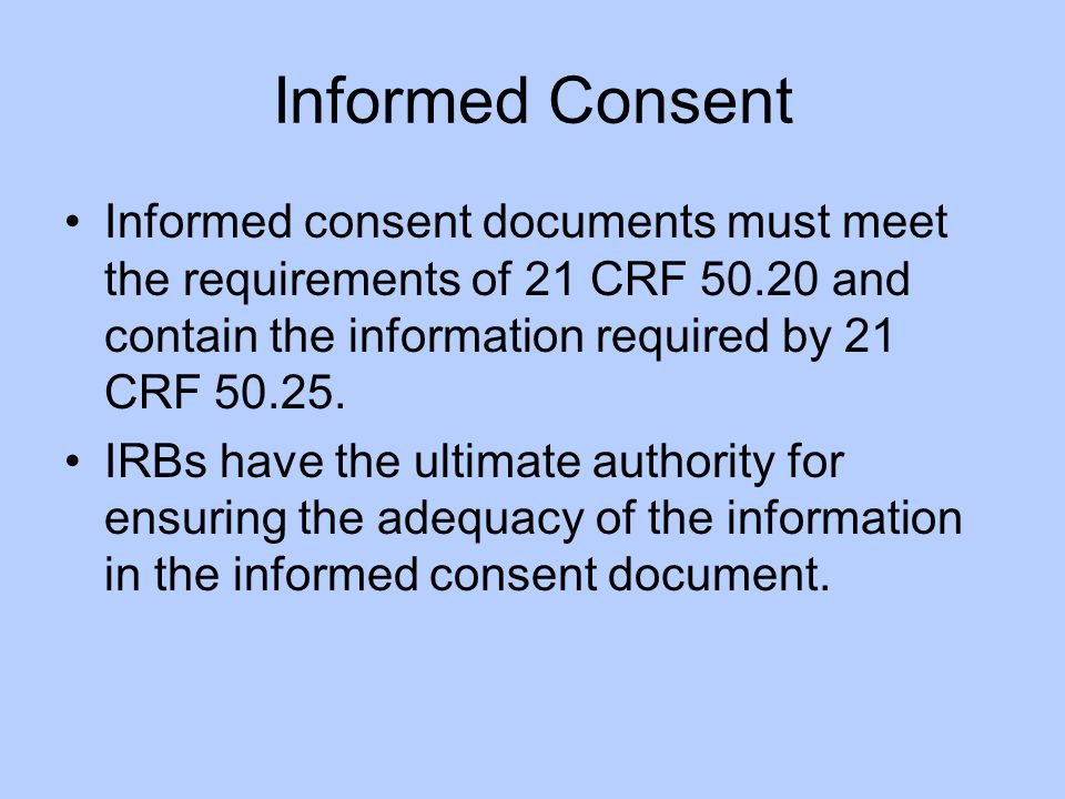 Informed Consent Informed consent documents must meet the requirements of 21 CRF 50.20 and contain the information required by 21 CRF 50.25.