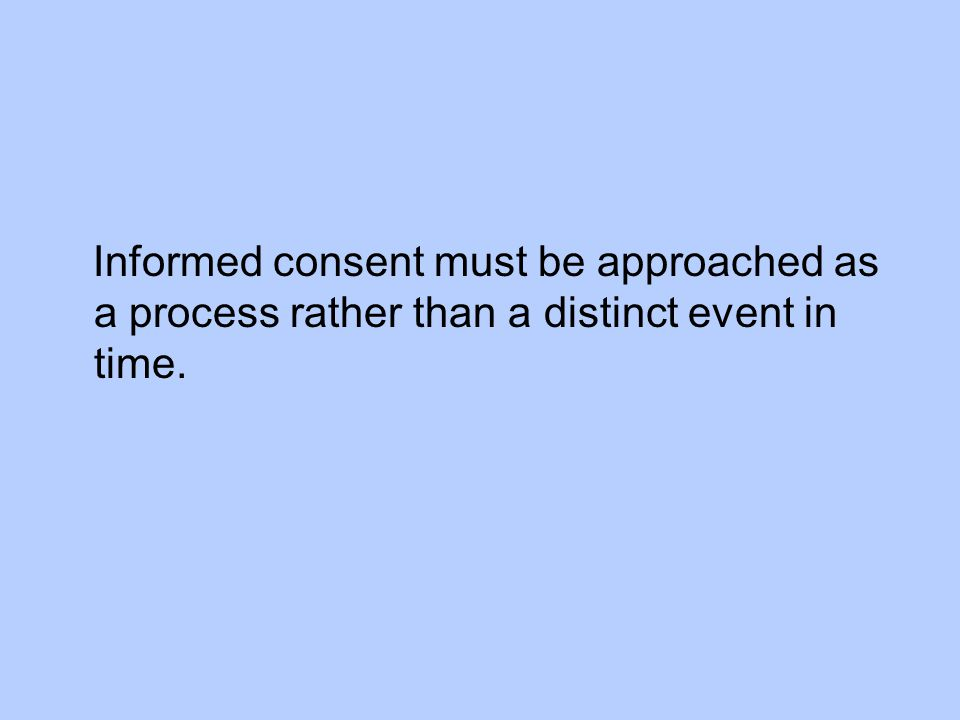 Informed consent must be approached as a process rather than a distinct event in time.