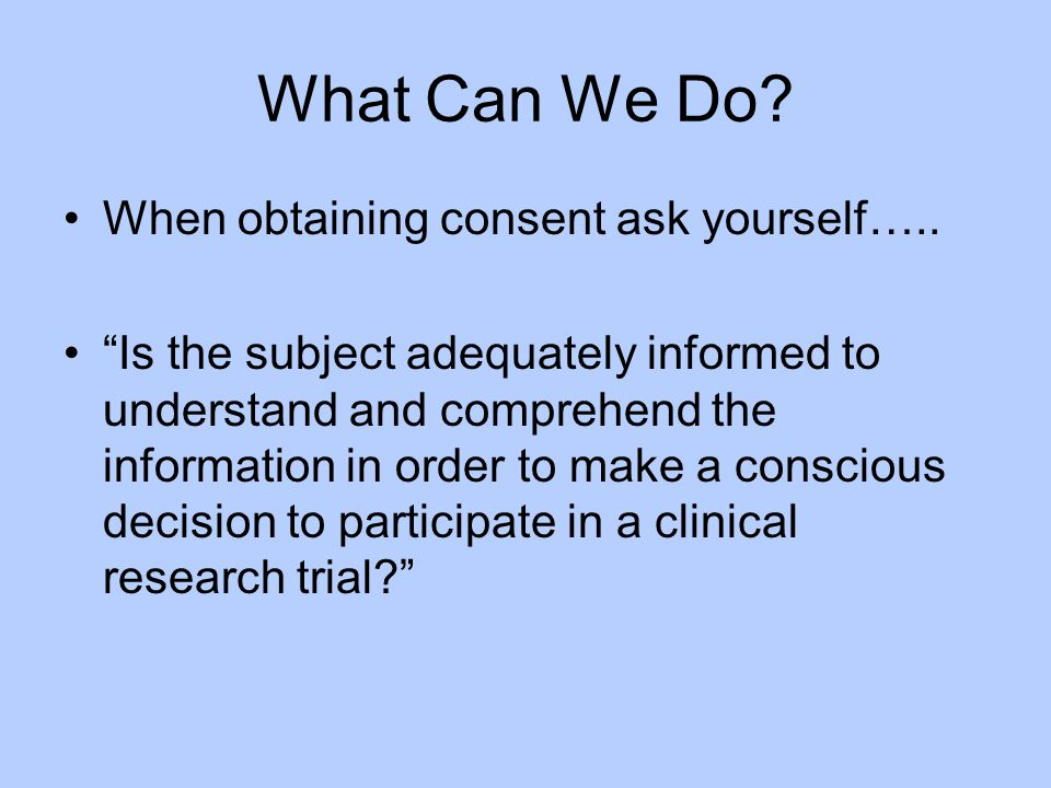 What Can We Do When obtaining consent ask yourself…..