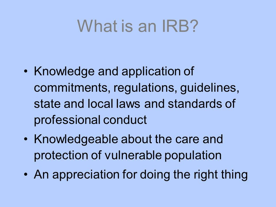 What is an IRB Knowledge and application of commitments, regulations, guidelines, state and local laws and standards of professional conduct.