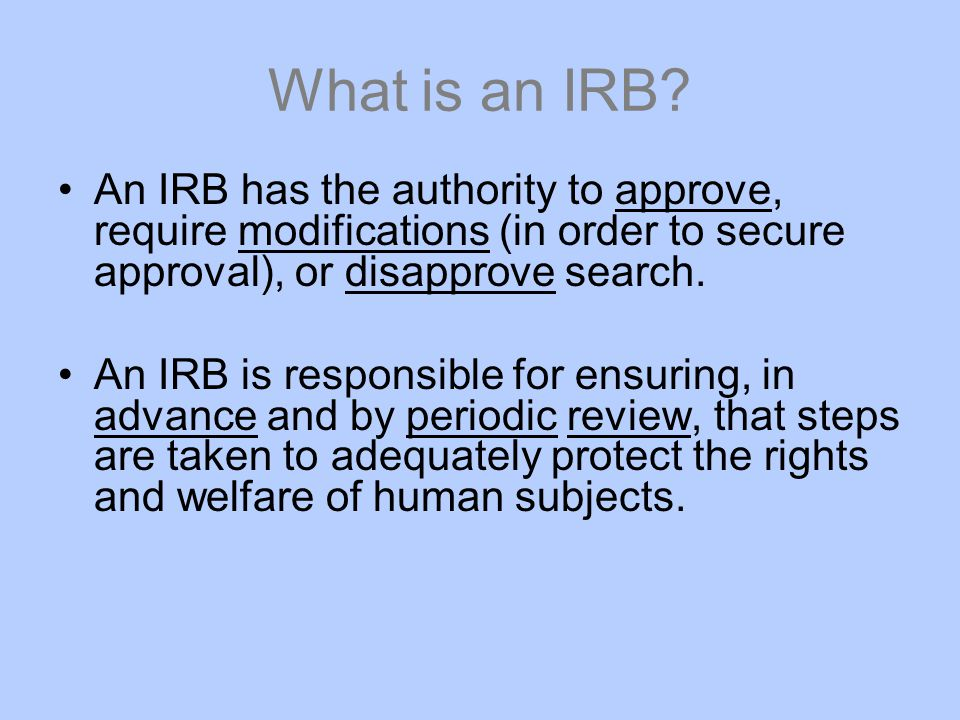 What is an IRB An IRB has the authority to approve, require modifications (in order to secure approval), or disapprove search.