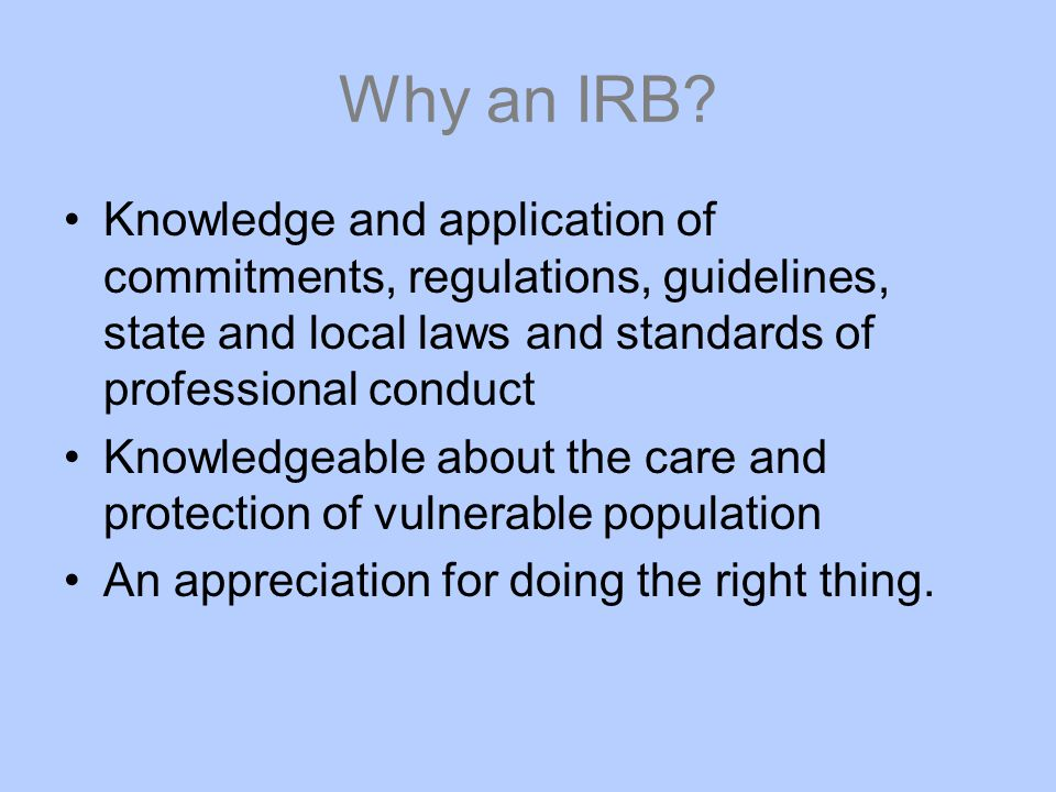 Why an IRB Knowledge and application of commitments, regulations, guidelines, state and local laws and standards of professional conduct.