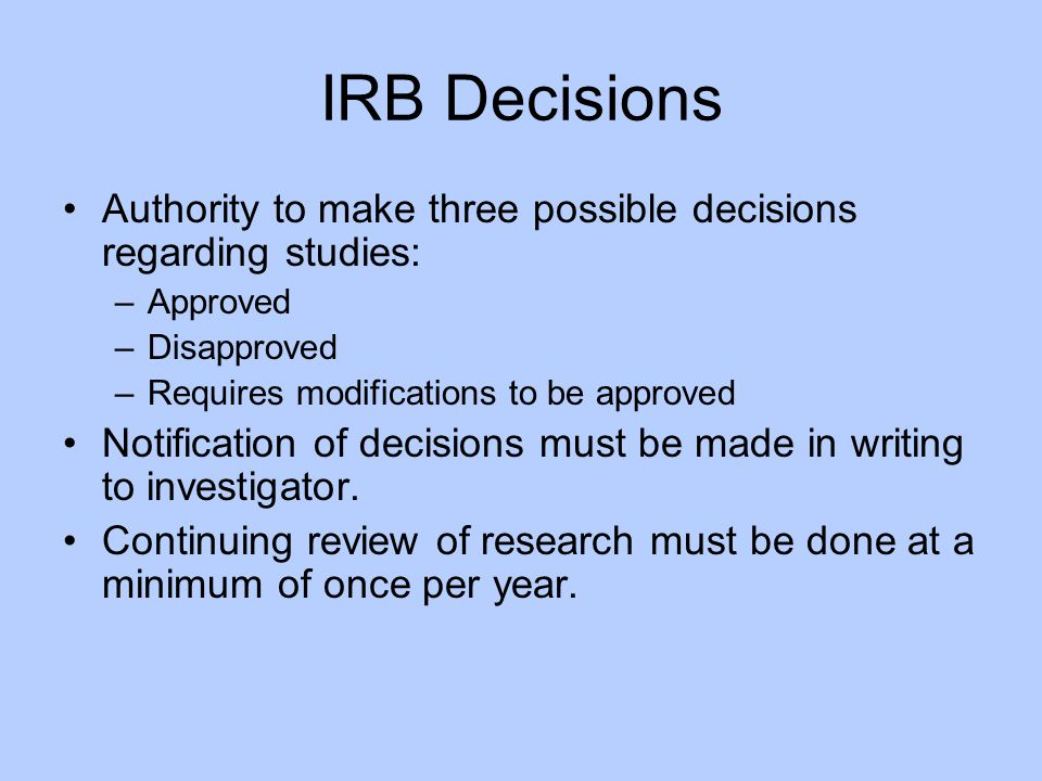 IRB Decisions Authority to make three possible decisions regarding studies: Approved. Disapproved.