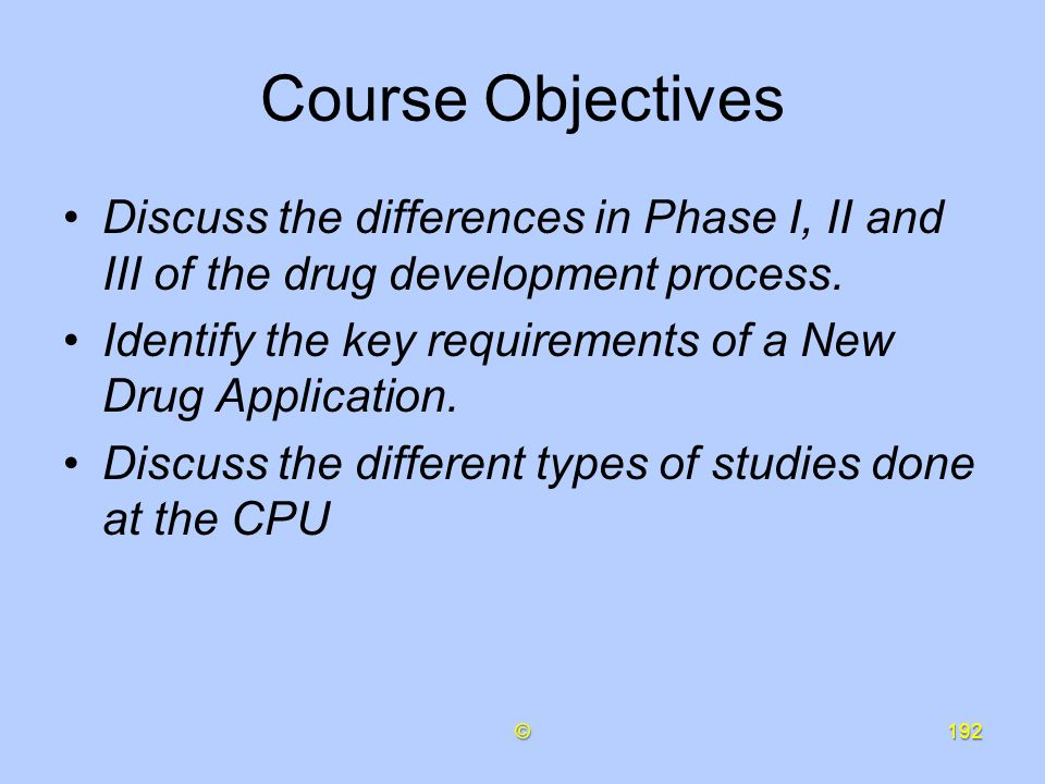 Course Objectives Discuss the differences in Phase I, II and III of the drug development process.