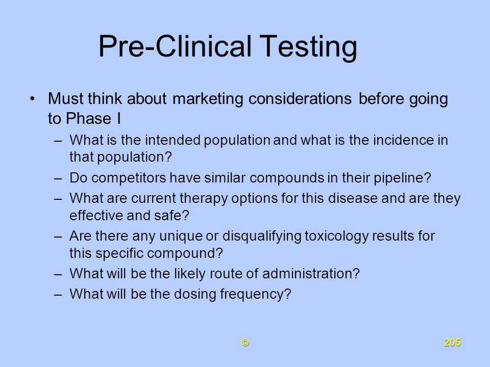 Pre-Clinical Testing Must think about marketing considerations before going to Phase I.