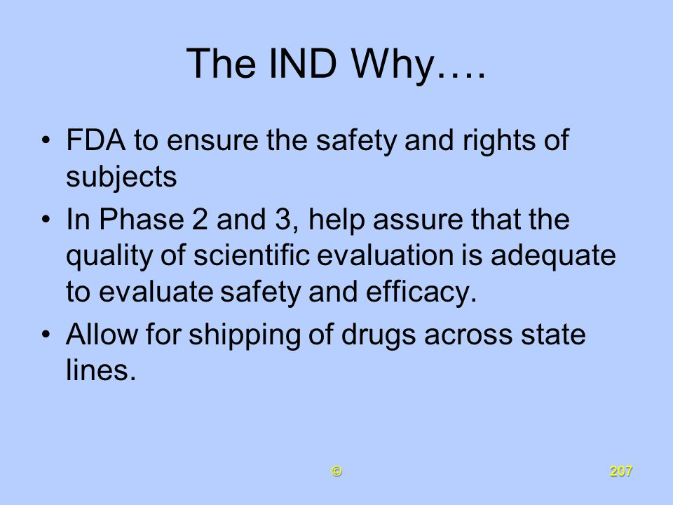 The IND Why…. FDA to ensure the safety and rights of subjects