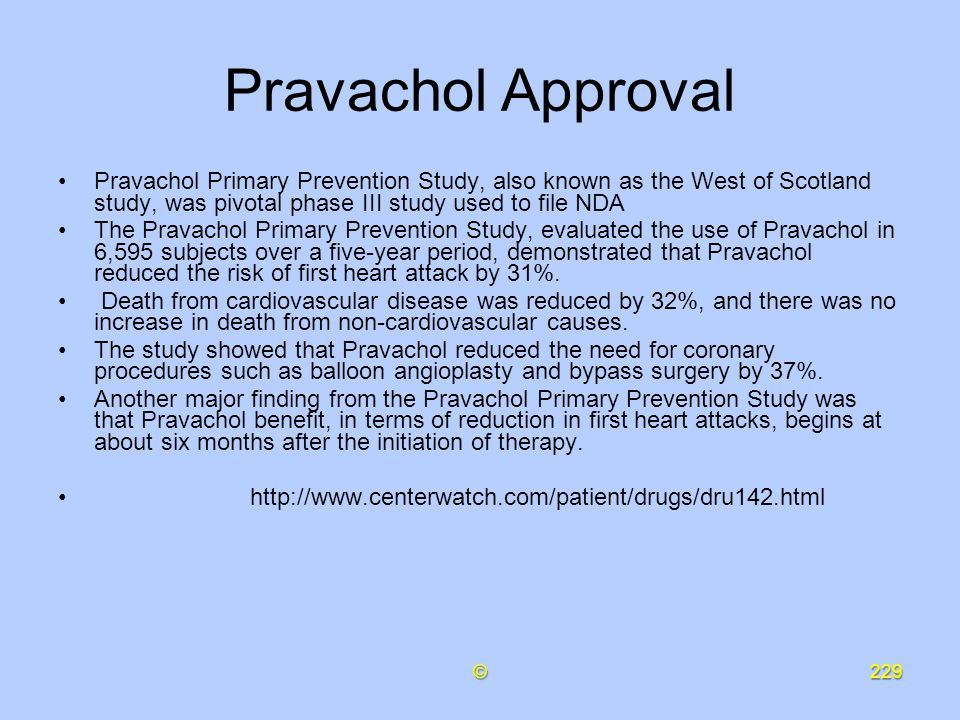 Pravachol Approval Pravachol Primary Prevention Study, also known as the West of Scotland study, was pivotal phase III study used to file NDA.