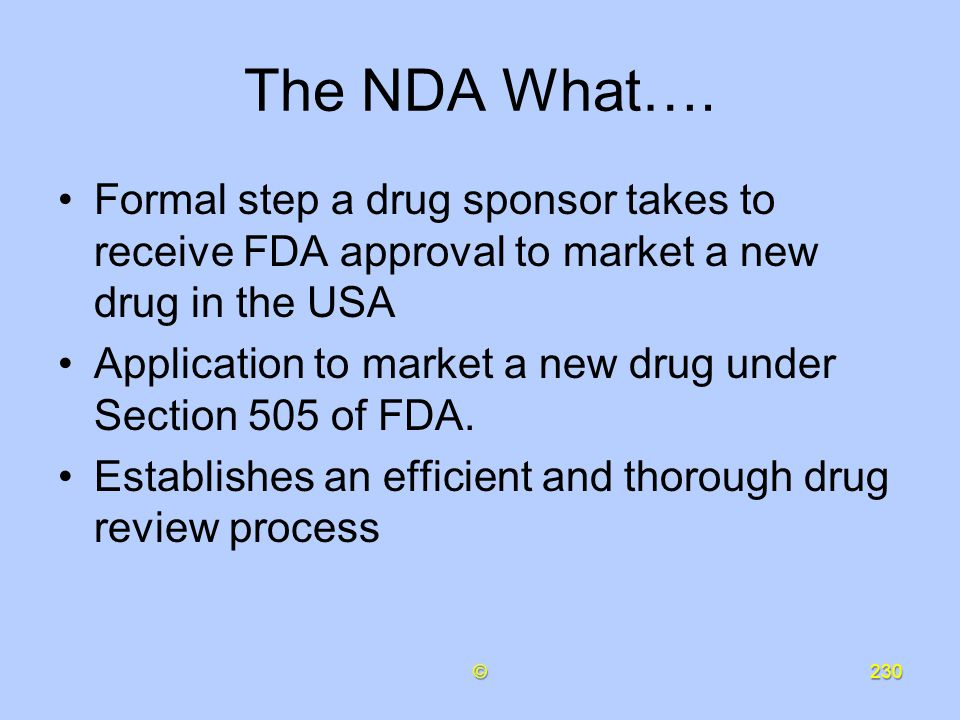 The NDA What…. Formal step a drug sponsor takes to receive FDA approval to market a new drug in the USA.