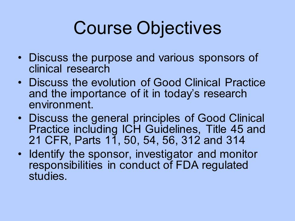 Course Objectives Discuss the purpose and various sponsors of clinical research.