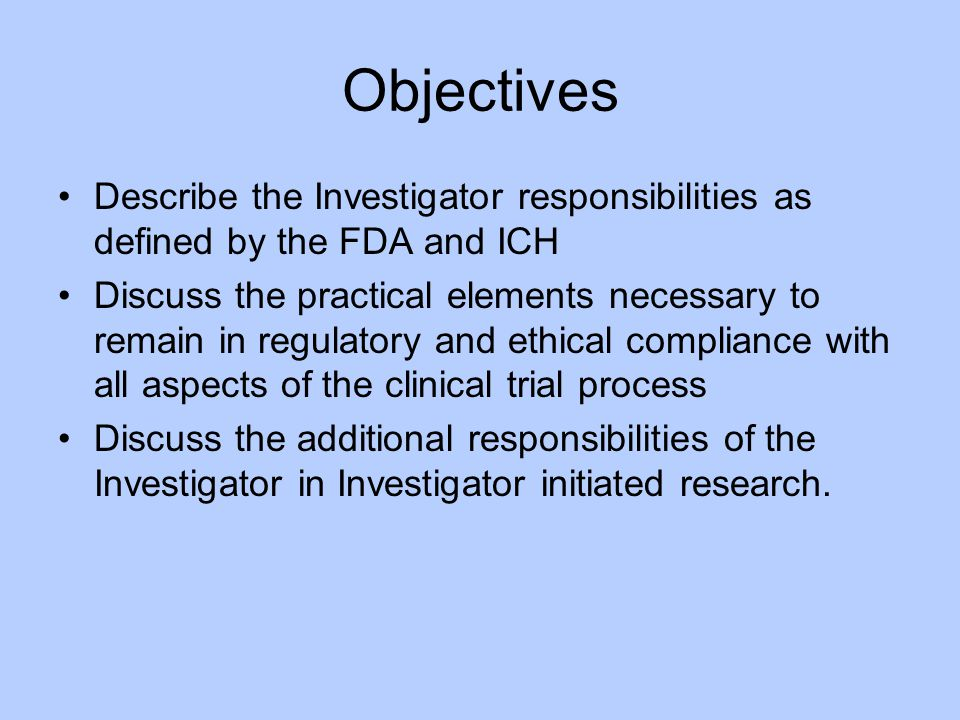 Objectives Describe the Investigator responsibilities as defined by the FDA and ICH.