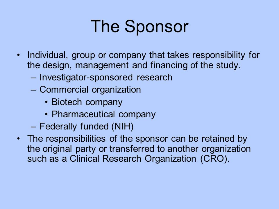 The Sponsor Individual, group or company that takes responsibility for the design, management and financing of the study.