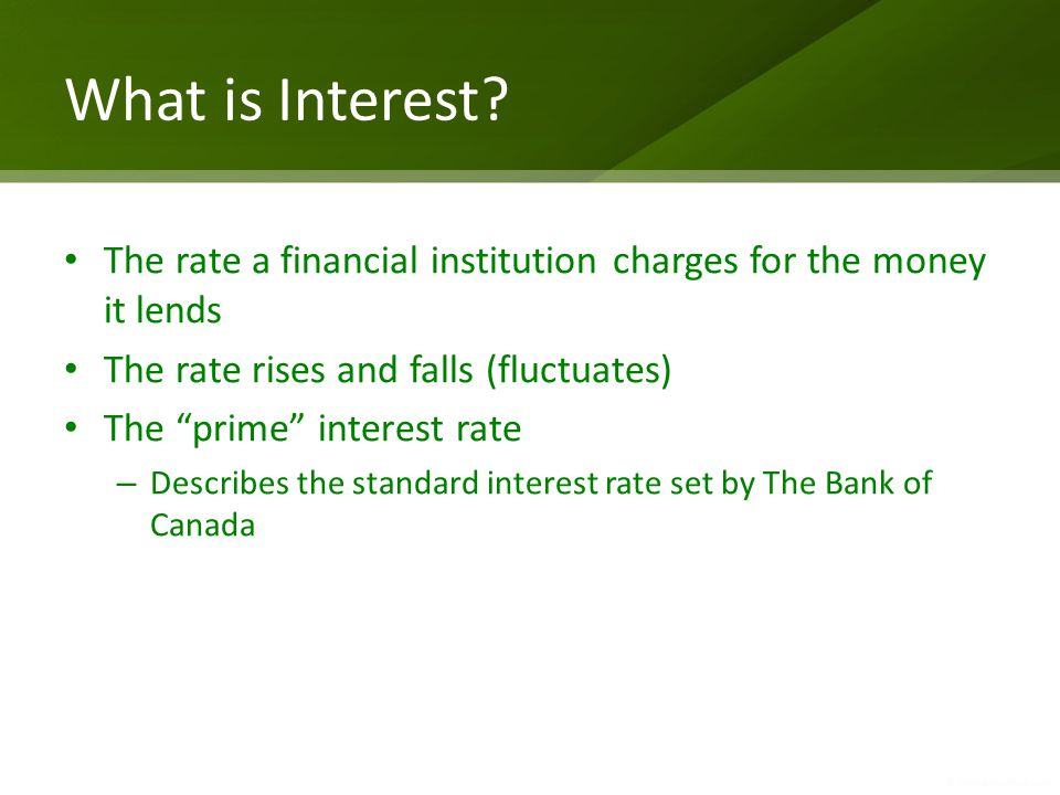 What is Interest The rate a financial institution charges for the money it lends. The rate rises and falls (fluctuates)