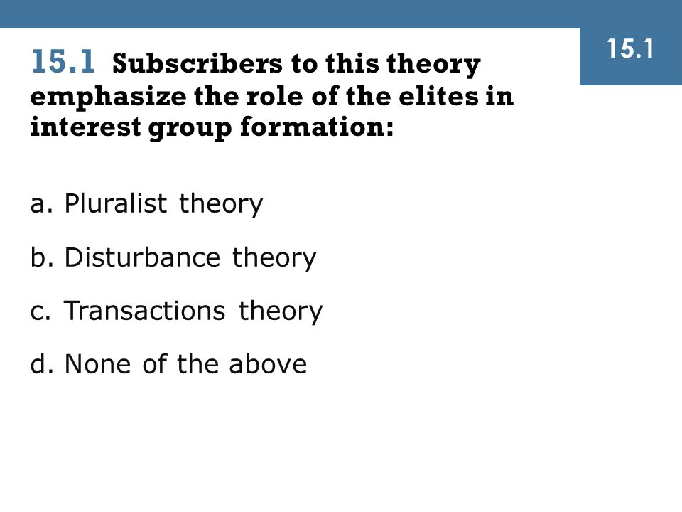 15.1 15.1 Subscribers to this theory emphasize the role of the elites in interest group formation: