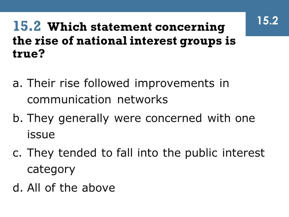 15.2 15.2 Which statement concerning the rise of national interest groups is true Their rise followed improvements in communication networks.