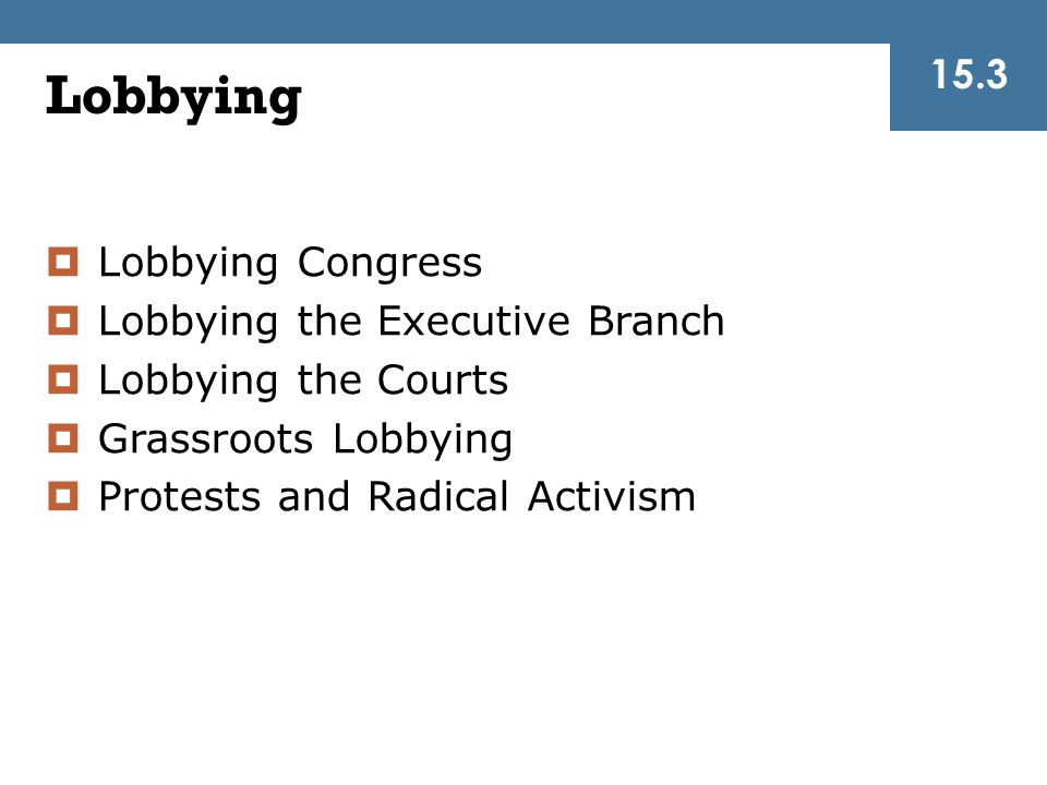 Lobbying 15.3 Lobbying Congress Lobbying the Executive Branch