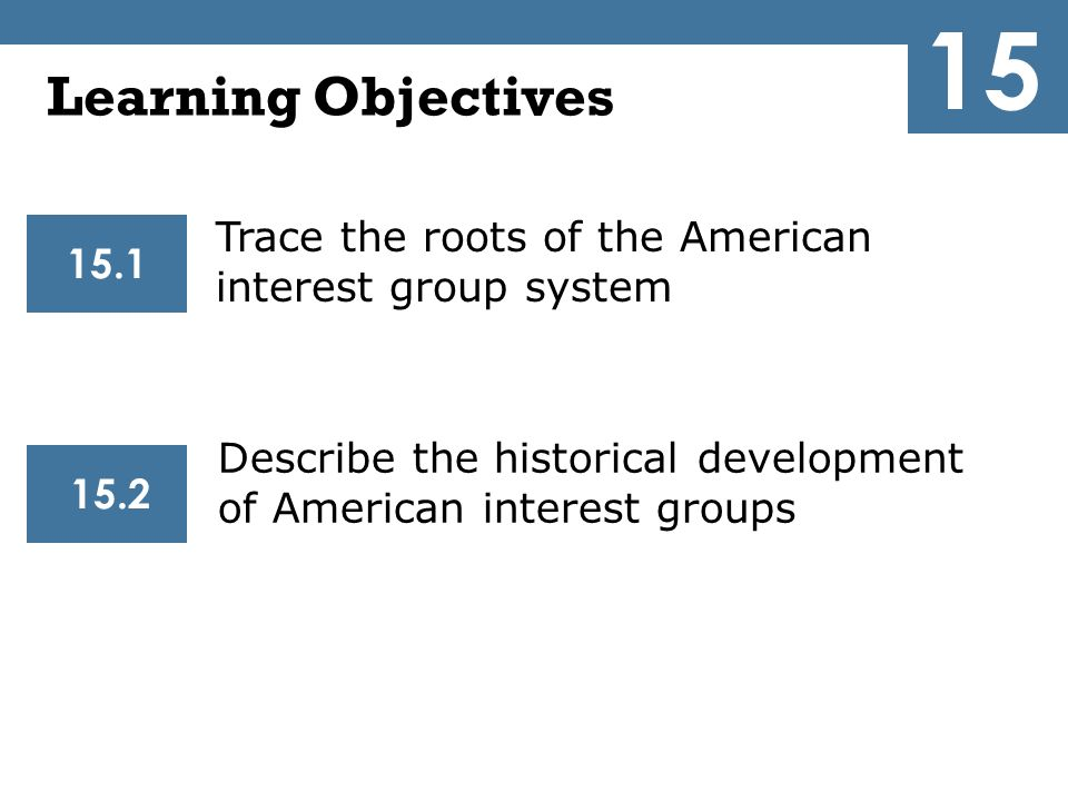 15 Learning Objectives. Trace the roots of the American interest group system. 15.1.