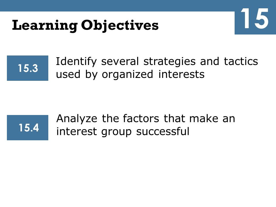 15 Learning Objectives. Identify several strategies and tactics used by organized interests. 15.3.