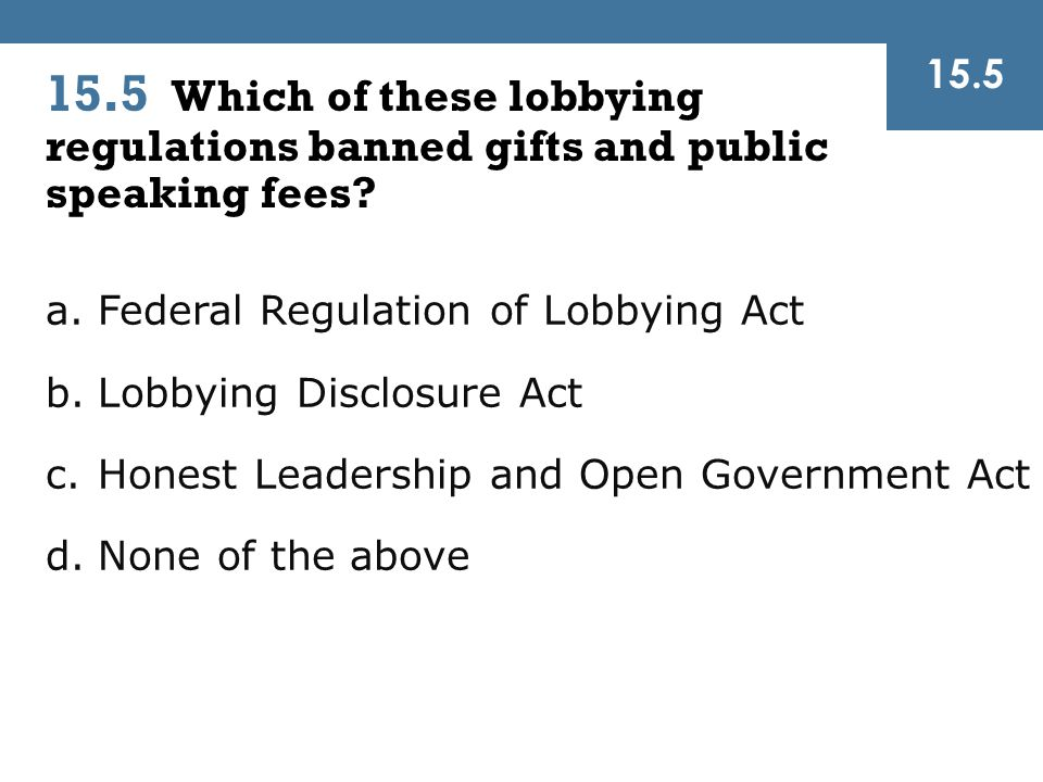 15.5 15.5 Which of these lobbying regulations banned gifts and public speaking fees Federal Regulation of Lobbying Act.