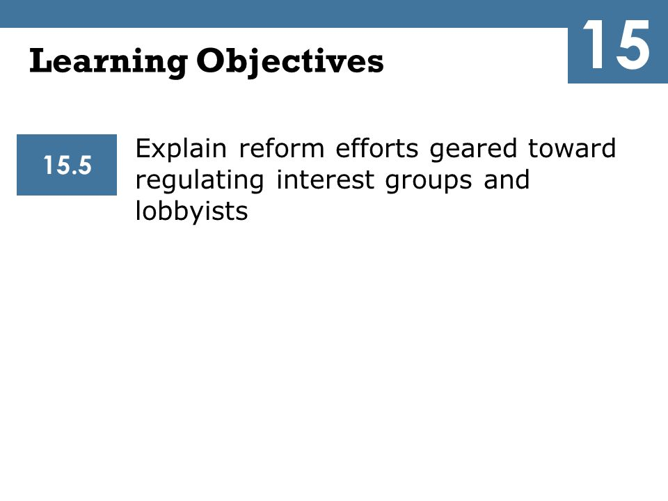 15 Learning Objectives. Explain reform efforts geared toward regulating interest groups and lobbyists.