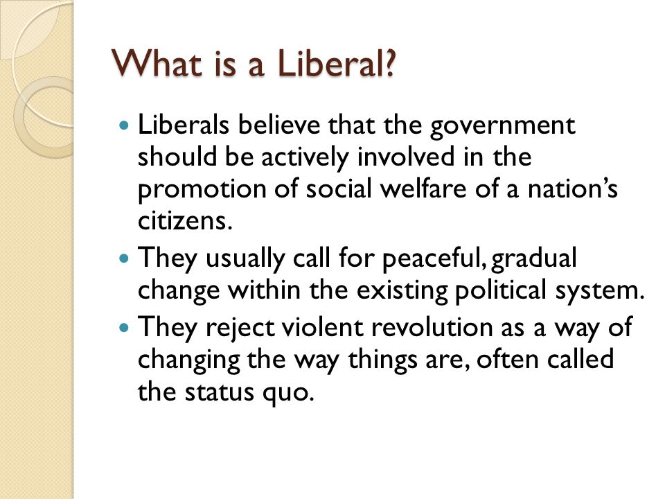 What is a Liberal Liberals believe that the government should be actively involved in the promotion of social welfare of a nation's citizens.