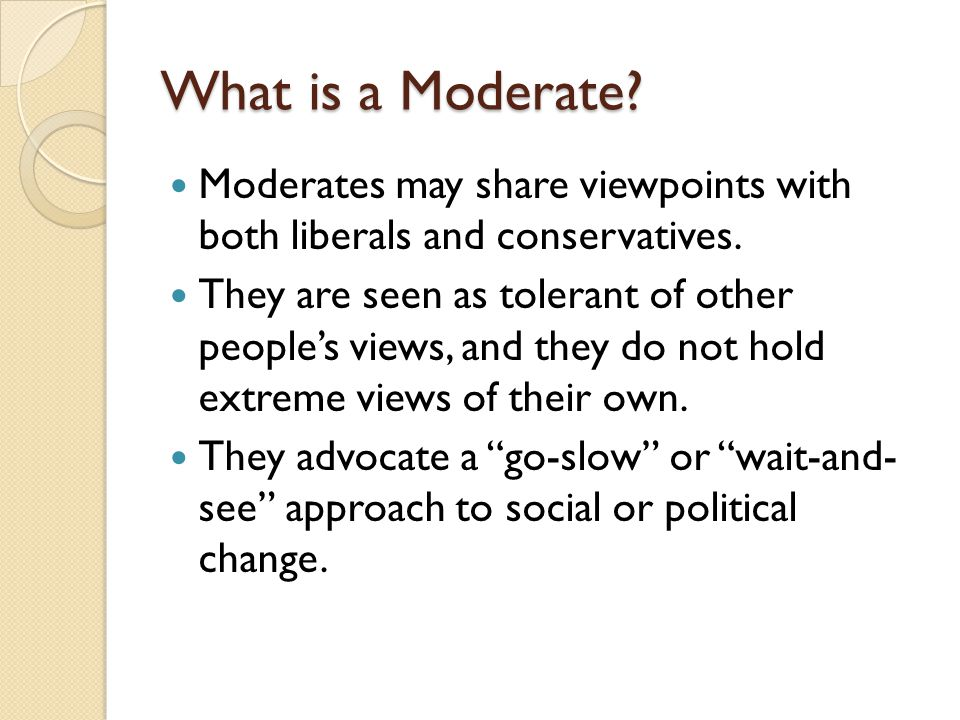 What is a Moderate Moderates may share viewpoints with both liberals and conservatives.