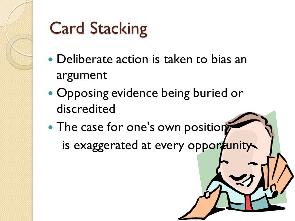 Card Stacking Deliberate action is taken to bias an argument