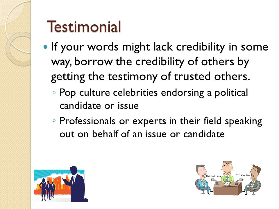 Testimonial If your words might lack credibility in some way, borrow the credibility of others by getting the testimony of trusted others.
