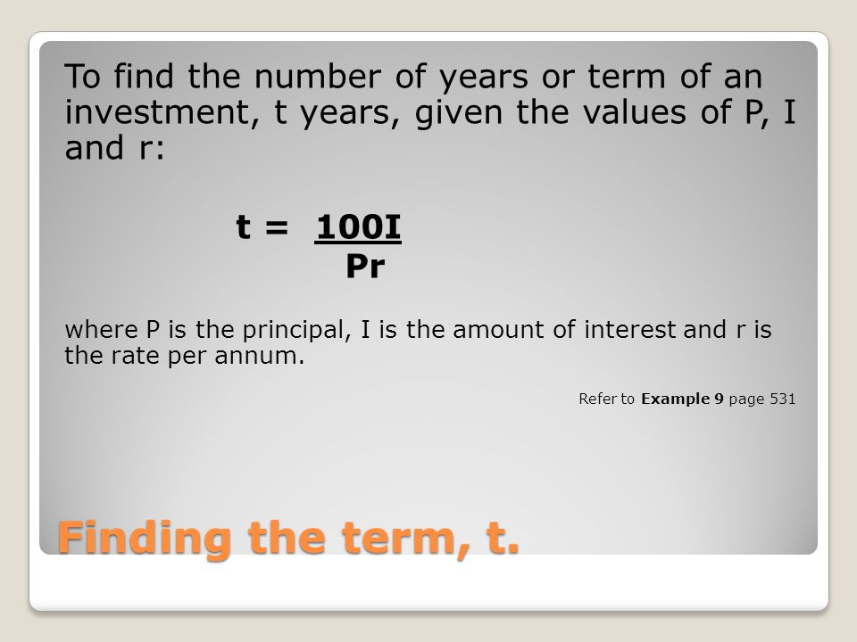 To find the number of years or term of an investment, t years, given the values of P, I and r:
