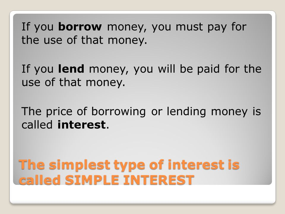 The simplest type of interest is called SIMPLE INTEREST