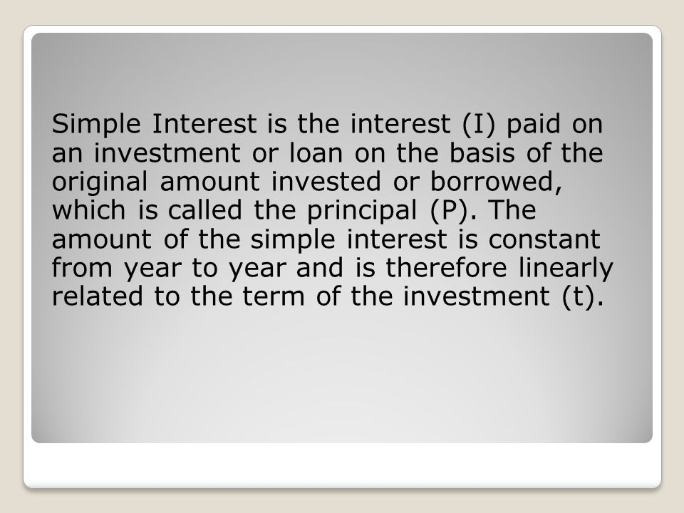 Simple Interest is the interest (I) paid on an investment or loan on the basis of the original amount invested or borrowed, which is called the principal (P).