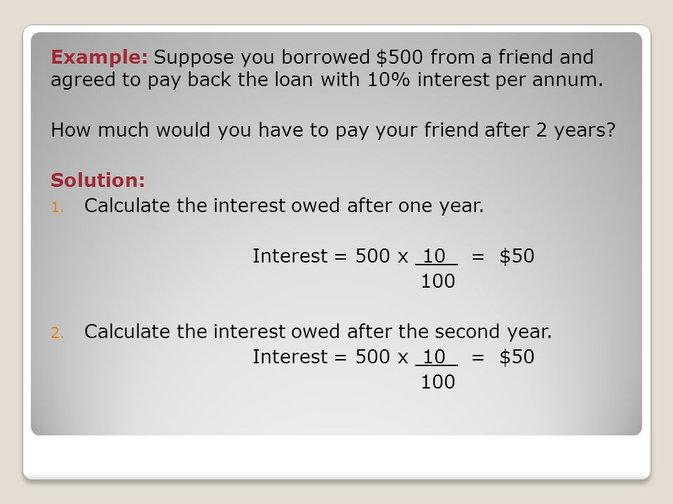 Example: Suppose you borrowed $500 from a friend and agreed to pay back the loan with 10% interest per annum.